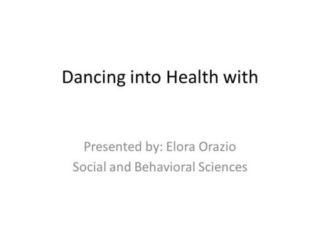 Dancing into Health with Presented by: Elora Orazio Social and Behavioral Sciences.