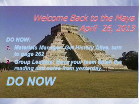 Welcome Back to the Maya April 26, 2013 DO NOW: 1.Materials Manager: Get History Alive, turn to page 262 2.Group Leaders: Have your team finish the reading.