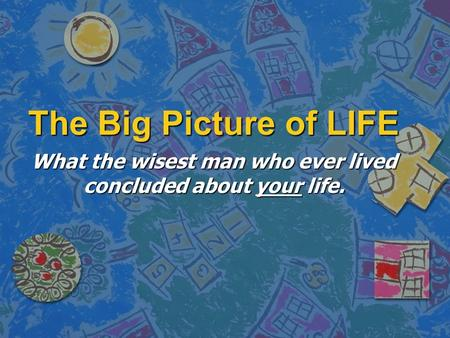 The Big Picture of LIFE What the wisest man who ever lived concluded about your life.
