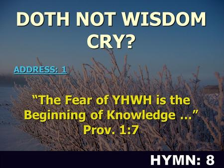 "DOTH NOT WISDOM CRY? ""The Fear of YHWH is the Beginning of Knowledge …"" Prov. 1:7 ADDRESS: 1."