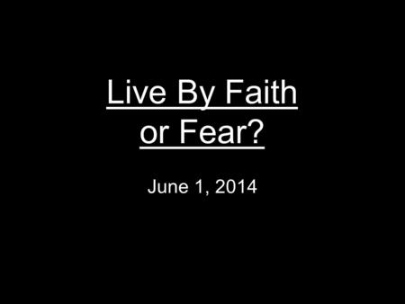 Live By Faith or Fear? June 1, 2014.
