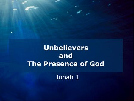 Unbelievers and The Presence of God Jonah 1. The Book of Jonah.
