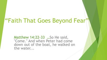 """Faith That Goes Beyond Fear"" Matthew 14:22-33 …So He said, Come. And when Peter had come down out of the boat, he walked on the water..."