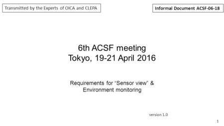 "1 6th ACSF meeting Tokyo, 19-21 April 2016 Requirements for ""Sensor view"" & Environment monitoring version 1.0 Transmitted by the Experts of OICA and CLEPA."