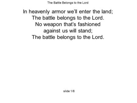 The Battle Belongs to the Lord In heavenly armor we'll enter the land; The battle belongs to the Lord. No weapon that's fashioned against us will stand;