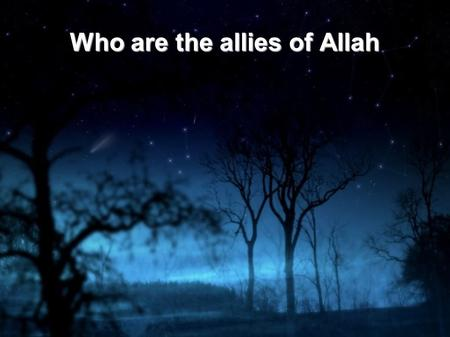 Who are the allies of Allah. Part of what is obligatory to know is that Allah sent Muhammad to all humans and jinn. Thus there is no human anywhere nor.