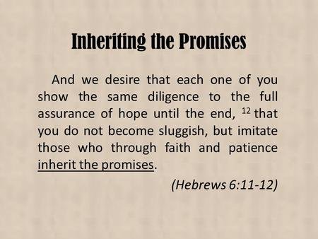 Inheriting the Promises And we desire that each one of you show the same diligence to the full assurance of hope until the end, 12 that you do not become.