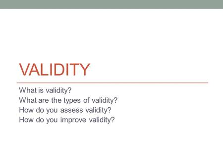 VALIDITY What is validity? What are the types of validity? How do you assess validity? How do you improve validity?