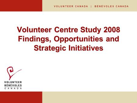 V O L U N T E E R C A N A D A | B É N É V O L E S C A N A D A Volunteer Centre Study 2008 Findings, Opportunities and Strategic Initiatives.