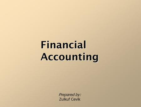 FinancialAccounting Prepared by: Zulkuf Cevik Who I am? Zülküf Çevik (PhD) Graduated from; – Istanbul Uni., Faculty of Business Administration (undergraduate),