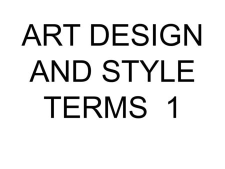 ART DESIGN AND STYLE TERMS 1. COMPOSITION The plan, placement, or arrangement of the elements in an art work.