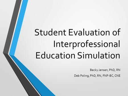 Student Evaluation of Interprofessional Education Simulation Becky Jensen, PhD, RN Deb Poling, PhD, RN, FNP-BC, CNE.