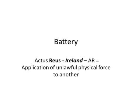 Battery Actus Reus - Ireland – AR = Application of unlawful physical force to another.