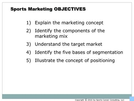 Sports Marketing OBJECTIVES 1)Explain the marketing concept 2)Identify the components of the marketing mix 3)Understand the target market 4)Identify the.