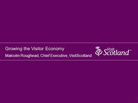 Growing the Visitor Economy Malcolm Roughead, Chief Executive, VisitScotland 1.