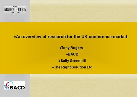  An overview of research for the UK conference market  Tony Rogers  BACD  Sally Greenhill  The Right Solution Ltd.