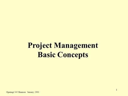 Opermgt 345 Shannon January, 2001 1 Project Management Basic Concepts.