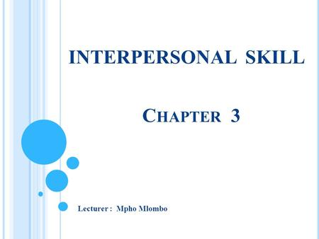 INTERPERSONAL SKILL C HAPTER 3 Lecturer : Mpho Mlombo.