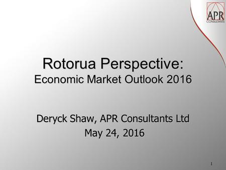 Deryck Shaw, APR Consultants Ltd May 24, 2016 May 24, 2016 Rotorua Perspective: Economic Market Outlook 2016 1.