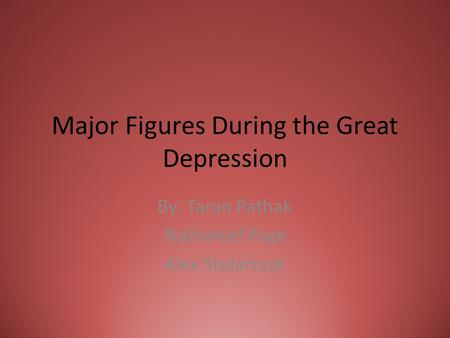 Major Figures During the Great Depression By: Taran Pathak Nathaniel Page Alex Stolarczyk.