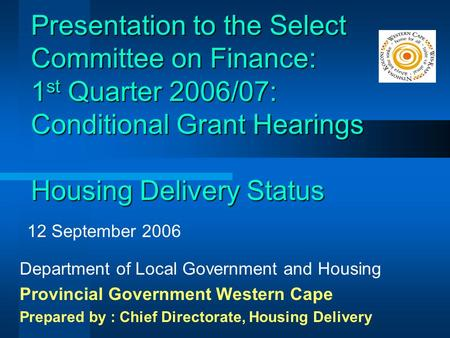 Presentation to the Select Committee on Finance: 1 st Quarter 2006/07: Conditional Grant Hearings Housing Delivery Status Department of Local Government.