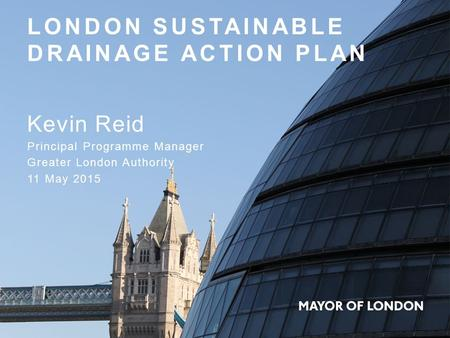 LONDON SUSTAINABLE DRAINAGE ACTION PLAN Kevin Reid Principal Programme Manager Greater London Authority 11 May 2015.