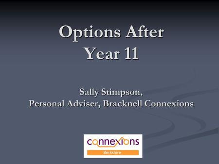 Options After Year 11 Sally Stimpson, Personal Adviser, Bracknell Connexions.
