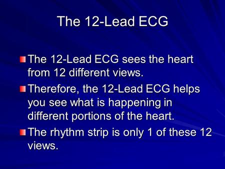 The 12-Lead ECG The 12-Lead ECG sees the heart from 12 different views. Therefore, the 12-Lead ECG helps you see what is happening in different portions.