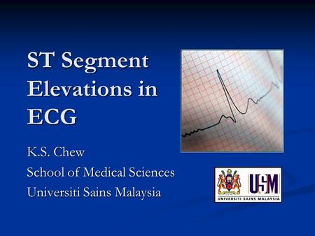 ST Segment Elevations in ECG K.S. Chew School of Medical Sciences Universiti Sains Malaysia.
