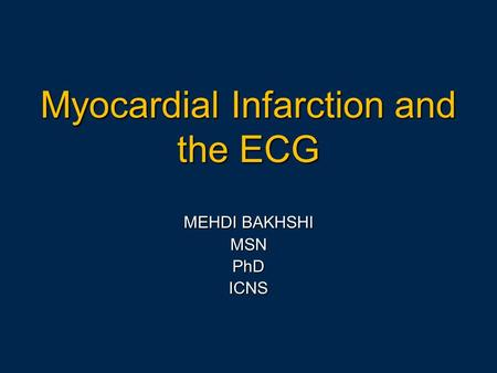 Myocardial Infarction and the ECG MEHDI BAKHSHI MSNPhDICNS.