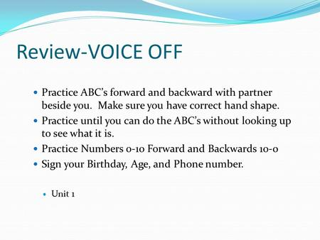 Review-VOICE OFF Practice ABC's forward and backward with partner beside you. Make sure you have correct hand shape. Practice until you can do the ABC's.
