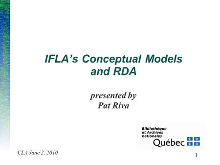 1 CLA June 2, 2010 IFLA's Conceptual Models and RDA presented by Pat Riva.