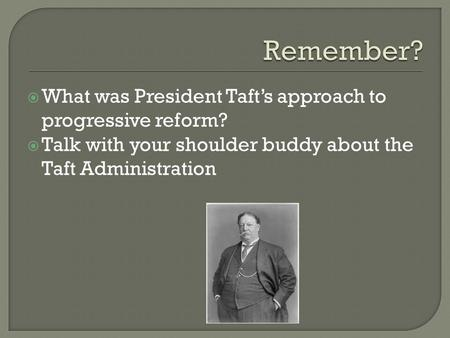  What was President Taft's approach to progressive reform?  Talk with your shoulder buddy about the Taft Administration.