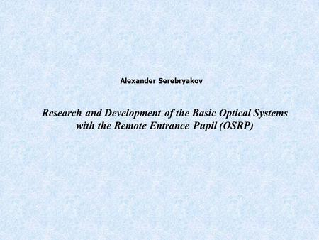 Research and Development of the Basic Optical Systems with the Remote Entrance Pupil (OSRP) Alexander Serebryakov.