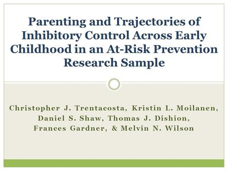 Christopher J. Trentacosta, Kristin L. Moilanen, Daniel S. Shaw, Thomas J. Dishion, Frances Gardner, & Melvin N. Wilson Parenting and Trajectories of Inhibitory.