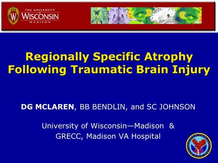 Regionally Specific Atrophy Following Traumatic Brain Injury DG MCLAREN, BB BENDLIN, and SC JOHNSON University of Wisconsin—Madison & GRECC, Madison VA.