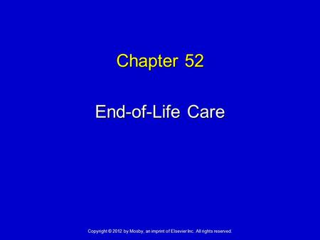 Chapter 52 End-of-Life Care Copyright © 2012 by Mosby, an imprint of Elsevier Inc. All rights reserved.