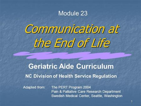 1 Communication at the End of Life Adapted from:The PERT Program 2004 Pain & Palliative Care Research Department Swedish Medical Center, Seattle, Washington.