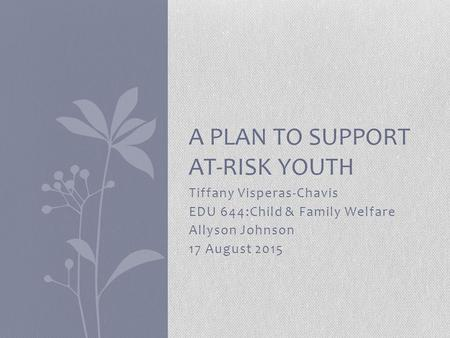 Tiffany Visperas-Chavis EDU 644:Child & Family Welfare Allyson Johnson 17 August 2015 A PLAN TO SUPPORT AT-RISK YOUTH.
