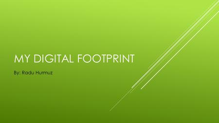 MY DIGITAL FOOTPRINT By: Radu Hurmuz. SOCIAL MEDIA Almost all of the posts on google that are about me and not about another person name Radu Hurmuz are.