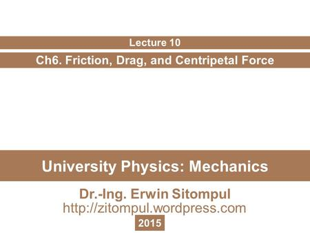 University Physics: Mechanics Ch6. Friction, Drag, and Centripetal Force Lecture 10 Dr.-Ing. Erwin Sitompul  2015.