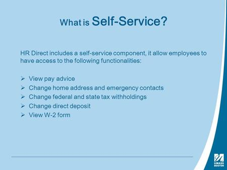 What is Self-Service? HR Direct includes a self-service component, it allow employees to have access to the following functionalities:  View pay advice.