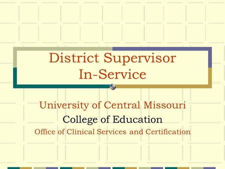District Supervisor In-Service University of Central Missouri College of Education Office of Clinical Services and Certification.