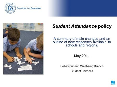 Student Attendance policy A summary of main changes and an outline of new responses available to schools and regions. May 2011 Behaviour and Wellbeing.