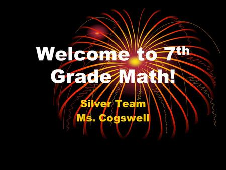 Welcome to 7 th Grade Math! Silver Team Ms. Cogswell.