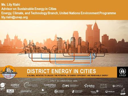 UNEP in collaboration with DISTRICT ENERGY IN CITIES A GLOBAL INITIATIVE TO UNLOCK THE POTENTIAL OF ENERGY EFFICIENCY AND RENEWABLE ENERGY Ms. Lily Riahi.