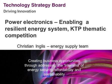 Driving Innovation V2 140508 Power electronics – Enabling a resilient energy system, KTP thematic competition Christian Inglis – energy supply team Creating.
