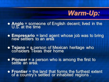 Warm-Up: Anglo = someone of English decent; lived in the U.S. at the time Empresario = land agent whose job was to bring new settlers to an area Tejano.