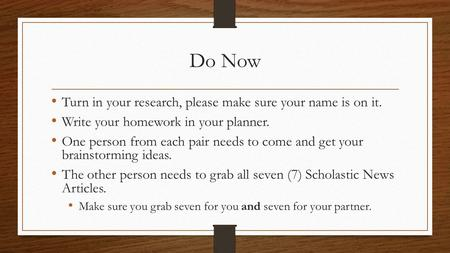 Do Now Turn in your research, please make sure your name is on it. Write your homework in your planner. One person from each pair needs to come and get.