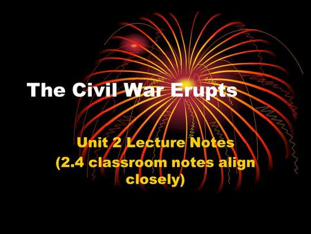The Civil War Erupts Unit 2 Lecture Notes (2.4 classroom notes align closely)